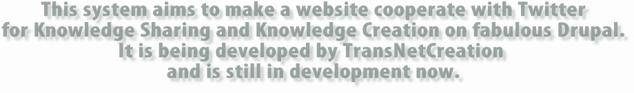 This system aims to make a website cooperate with Twitter for Knowledge Sharing and Knowledge Creation on fabulous Drupal.It is being developed by TransNetCreation and is still in development now.