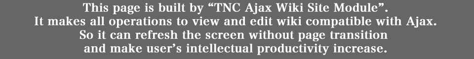 This page is built by TNC Ajax Wiki Site Module. It makes all operations to view and edit wiki compatible with Ajax. So it can refresh the screen without page transition  and make user's intellectual productivity increase.