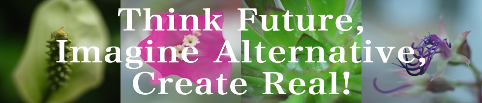 Think Future, Imagine Alternative, Create Real!